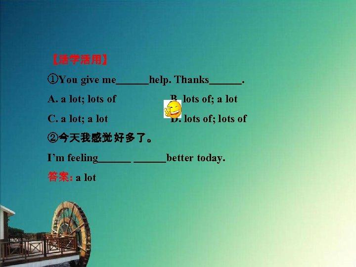 【活学活用】 ①You give me   help. Thanks   . A. a lot; lots of     B. lots of; a lot