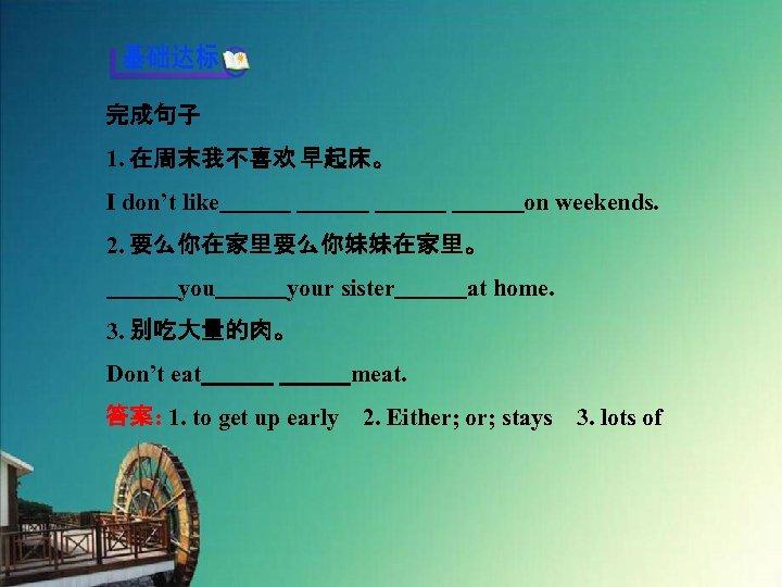 完成句子 1. 在周末我不喜欢 早起床。 I don't like           on weekends. 2. 要么你在家里要么你妹妹在家里。    your sister   at