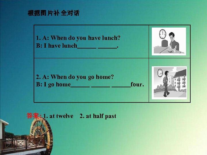 根据图 片补 全对话 1. A: When do you have lunch? B: I have lunch