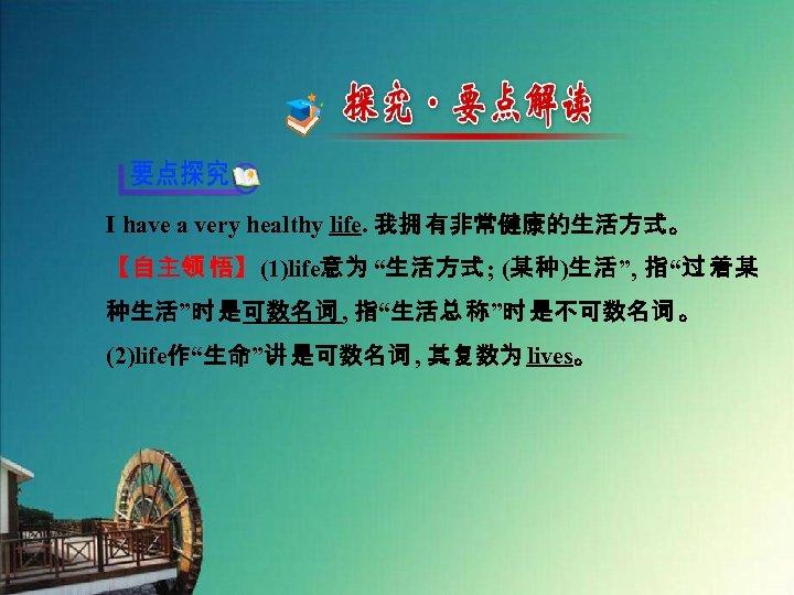 "I have a very healthy life. 我拥 有非常健康的生活方式。 【自主领 悟】(1)life意为 ""生活方式; (某种)生活"", 指""过 着某"