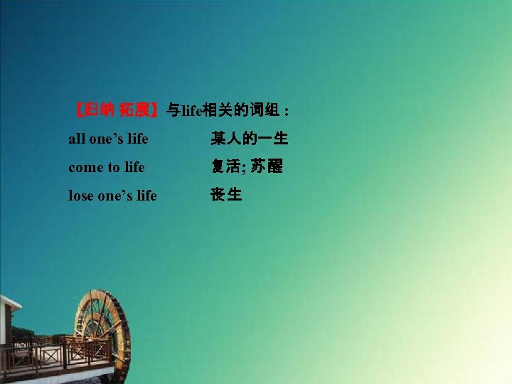 【归纳 拓展】与life相关的词组 : all one's life    某人的一生 come to life 复活; 苏 醒 lose one's