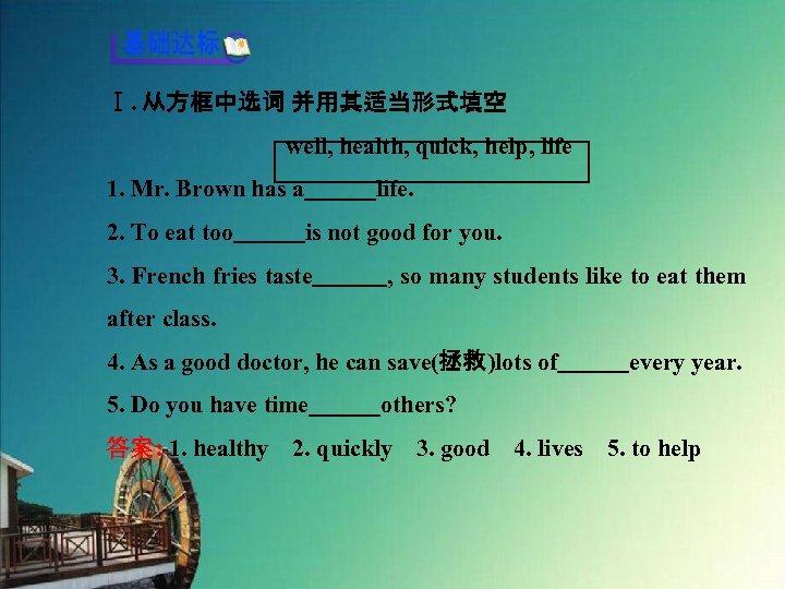 Ⅰ. 从方框中选词 并用其适当形式填空 well, health, quick, help, life 1. Mr. Brown has a   life. 2.