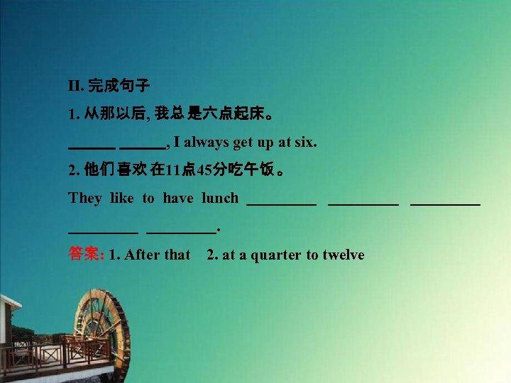 Ⅱ. 完成句子 1. 从那以后, 我总 是六点起床。    , I always get up at six. 2.