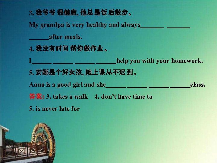 3. 我爷爷 很健康, 他总 是饭 后散步。 My grandpa is very healthy and always_______    after
