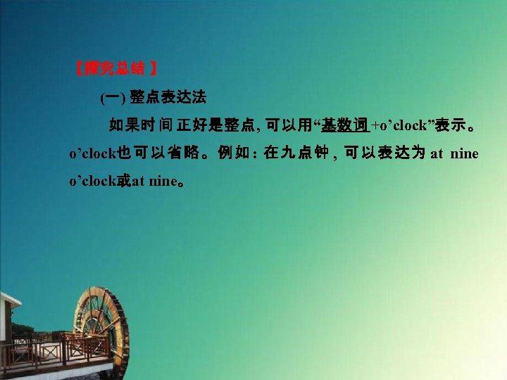 """【探究总结 】 (一) 整点表达法 如果时 间 正好是整点, 可以用""""基数词 +o'clock""""表示。 o'clock也可以省略。例如: 在九点钟 , 可以表达为 at"""