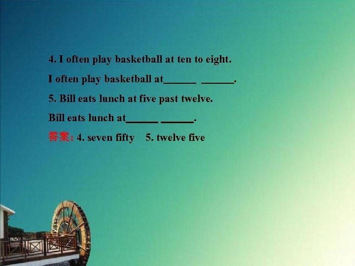 4. I often play basketball at ten to eight. I often play basketball at