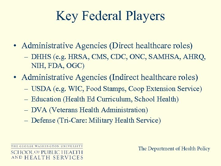Key Federal Players • Administrative Agencies (Direct healthcare roles) – DHHS (e. g. HRSA,