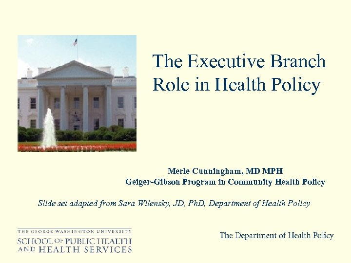 The Executive Branch Role in Health Policy Merle Cunningham, MD MPH Geiger-Gibson Program