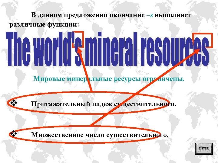 В данном предложении окончание –s выполняет различные функции: Мировые минеральные ресурсы ограничены. v Притяжательный