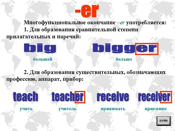Многофункциональное окончание –er употребляется: 1. Для образования сравнительной степени прилагательных и наречий: большой больше