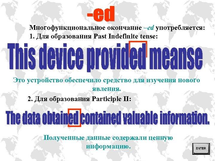 Многофункциональное окончание –ed употребляется: 1. Для образования Past Indefinite tense: Это устройство обеспечило средство