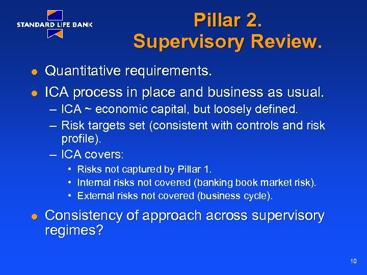 Pillar 2. Supervisory Review. l l Quantitative requirements. ICA process in place and business