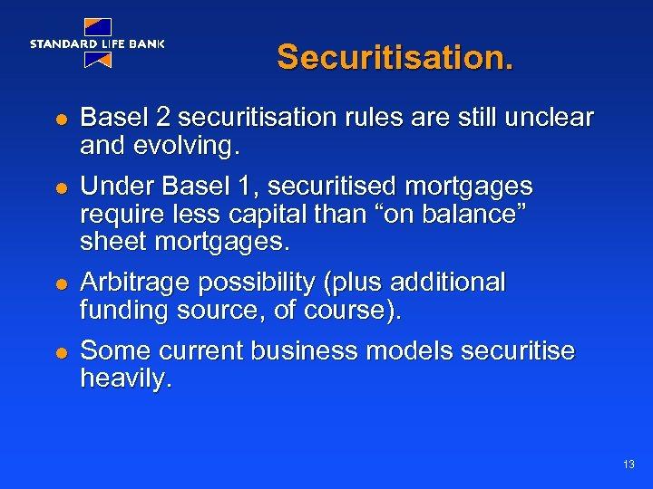 Securitisation. l l Basel 2 securitisation rules are still unclear and evolving. Under Basel