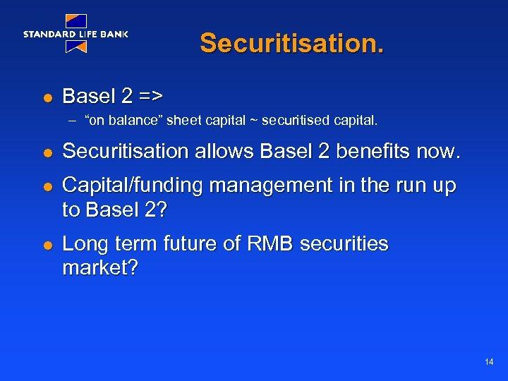 "Securitisation. l Basel 2 => – ""on balance"" sheet capital ~ securitised capital. l"