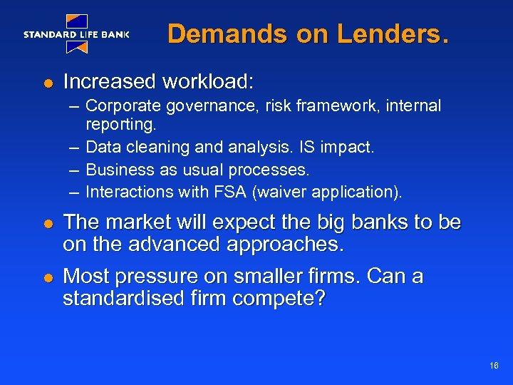 Demands on Lenders. l Increased workload: – Corporate governance, risk framework, internal reporting. –