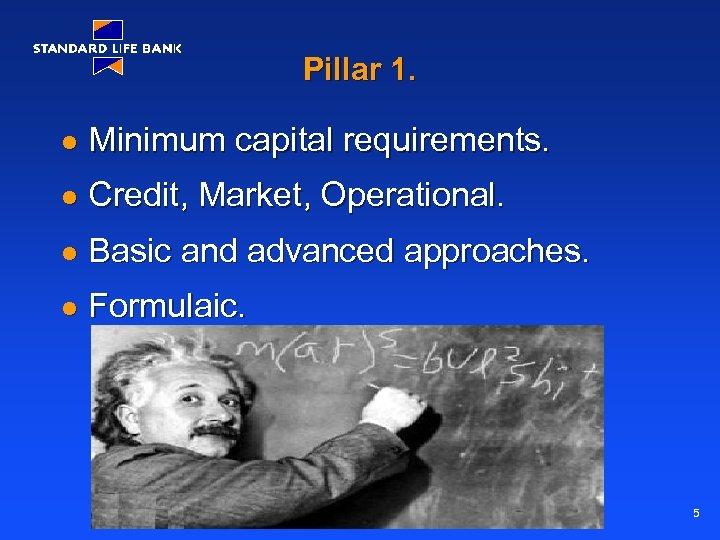 Pillar 1. l Minimum capital requirements. l Credit, Market, Operational. l Basic and advanced