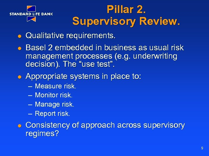 Pillar 2. Supervisory Review. l l l Qualitative requirements. Basel 2 embedded in business
