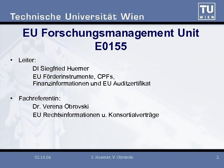 EU Forschungsmanagement Unit E 0155 • Leiter: DI Siegfried Huemer EU Förderinstrumente, CPFs, Finanzinformationen