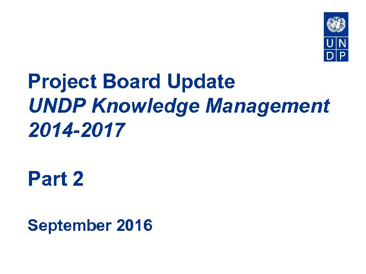 Project Board Update UNDP Knowledge Management 2014 -2017 Part 2 September 2016