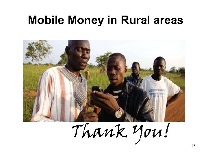 Mobile Money in Rural areas Thank You! 17