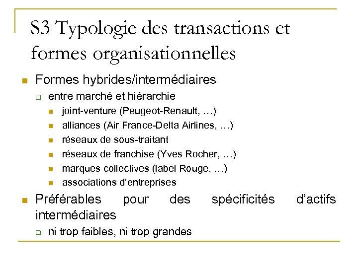 S 3 Typologie des transactions et formes organisationnelles n Formes hybrides/intermédiaires q entre marché