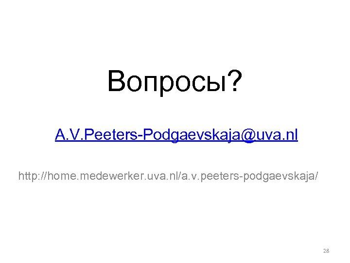 Вопросы? A. V. Peeters-Podgaevskaja@uva. nl http: //home. medewerker. uva. nl/a. v. peeters-podgaevskaja/ 28