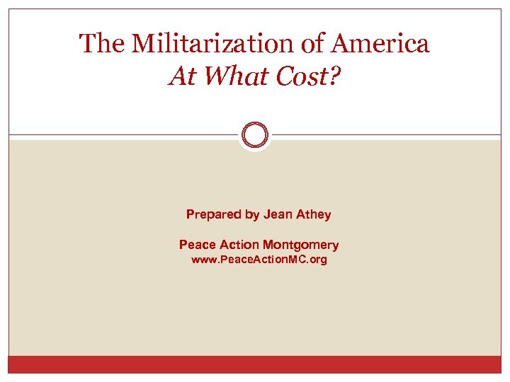 The Militarization of America At What Cost? Prepared by Jean Athey Peace Action Montgomery