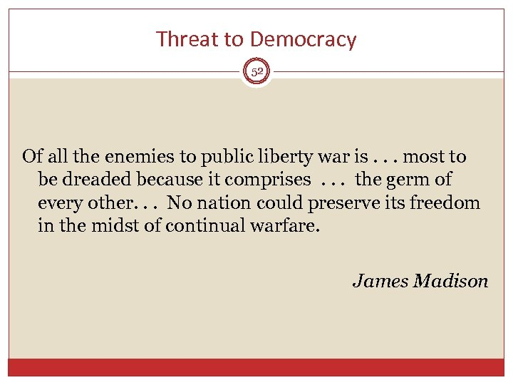 Threat to Democracy 52 Of all the enemies to public liberty war is. .