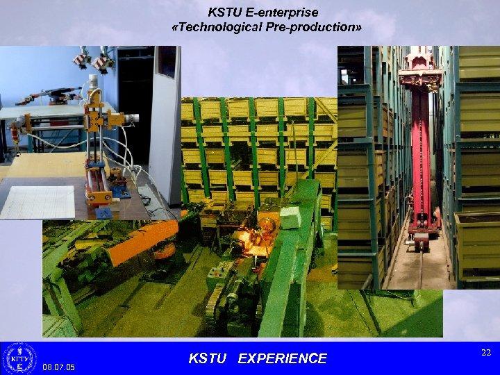 KSTU E-enterprise «Technological Pre-production» 08. 07. 05 KSTU EXPERIENCE 22