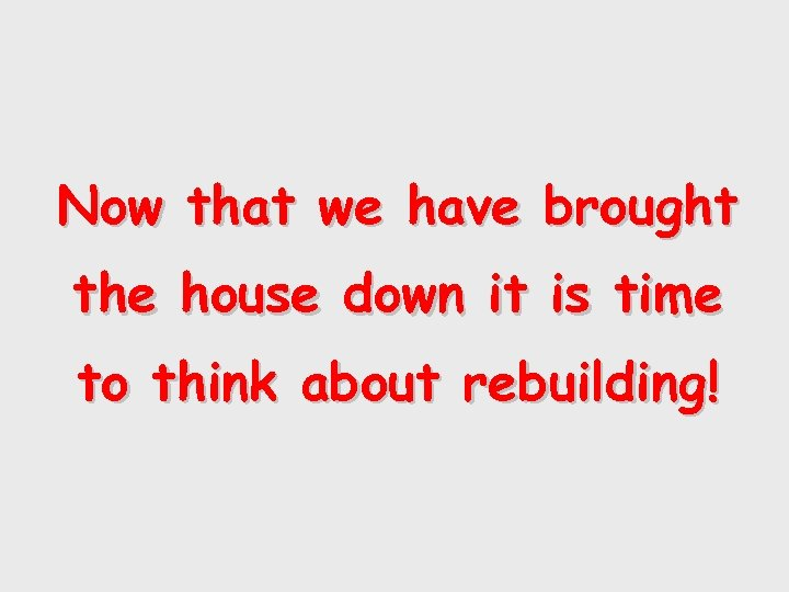 Now that we have brought the house down it is time to think about