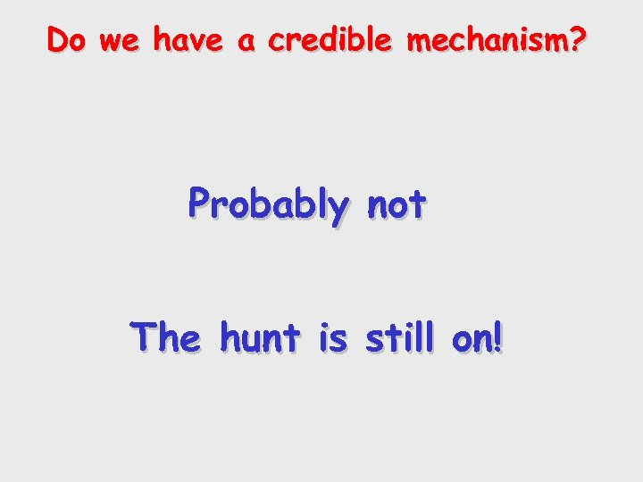Do we have a credible mechanism? Probably not The hunt is still on!