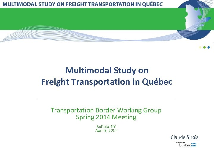 Multimodal Study on Freight Transportation in Québec Transportation Border Working Group Spring 2014 Meeting