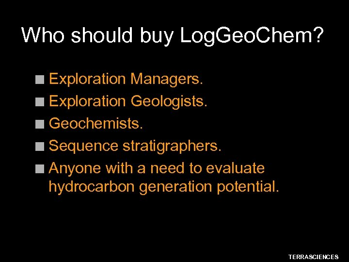 Who should buy Log. Geo. Chem? Exploration Managers. n Exploration Geologists. n Geochemists. n