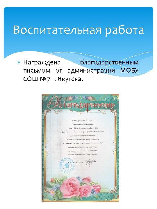 Воспитательная работа Награждена благодарственным письмом от администрации МОБУ СОШ № 7 г. Якутска.