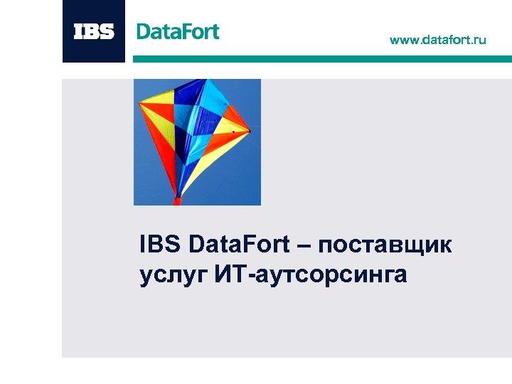 www. datafort. ru IBS Data. Fort – поставщик услуг ИТ-аутсорсинга