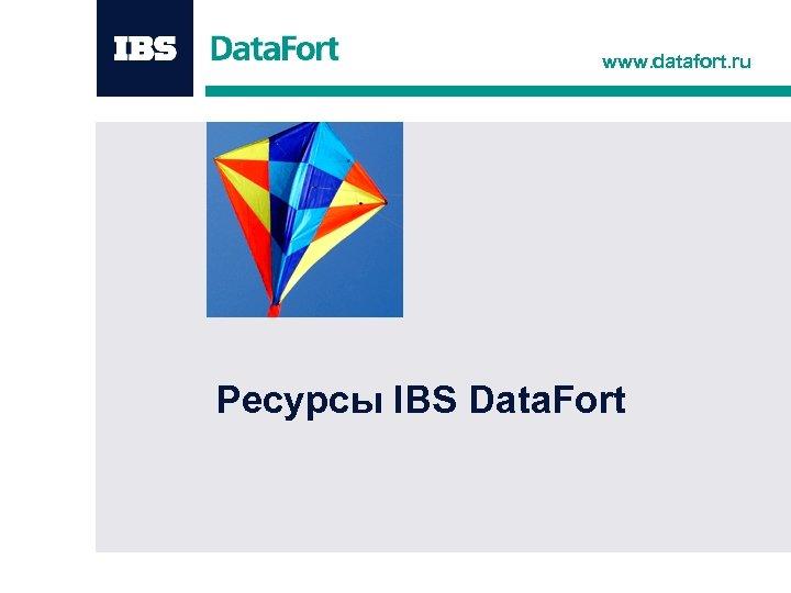 www. datafort. ru Ресурсы IBS Data. Fort