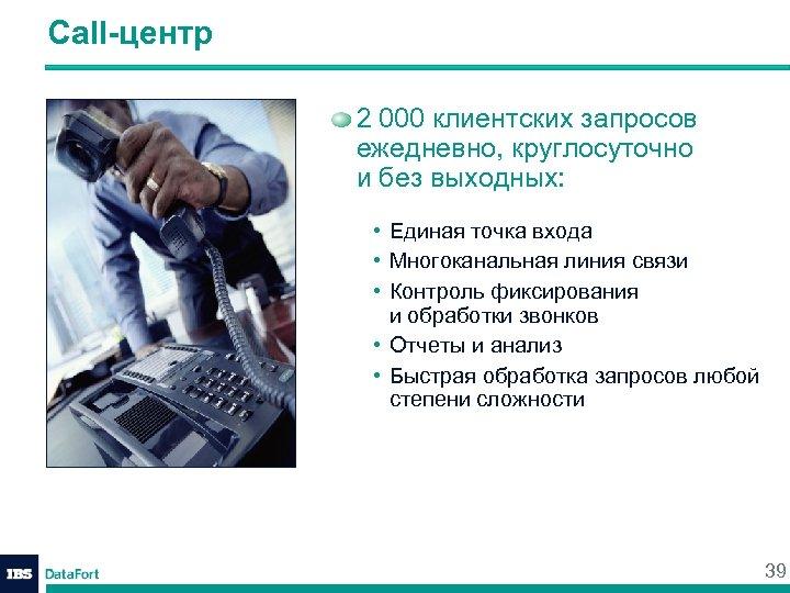 Call-центр 2 000 клиентских запросов ежедневно, круглосуточно и без выходных: • Единая точка входа