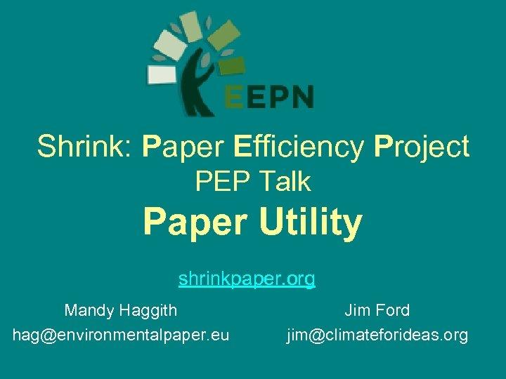 Shrink: Paper Efficiency Project PEP Talk Paper Utility shrinkpaper. org Mandy Haggith hag@environmentalpaper. eu