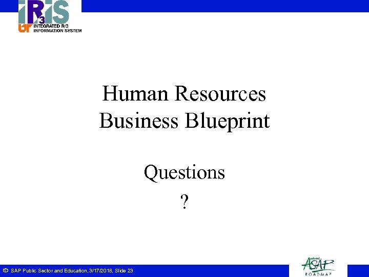 Human Resources Business Blueprint Questions ? ã SAP Public Sector and Education, 3/17/2018, Slide