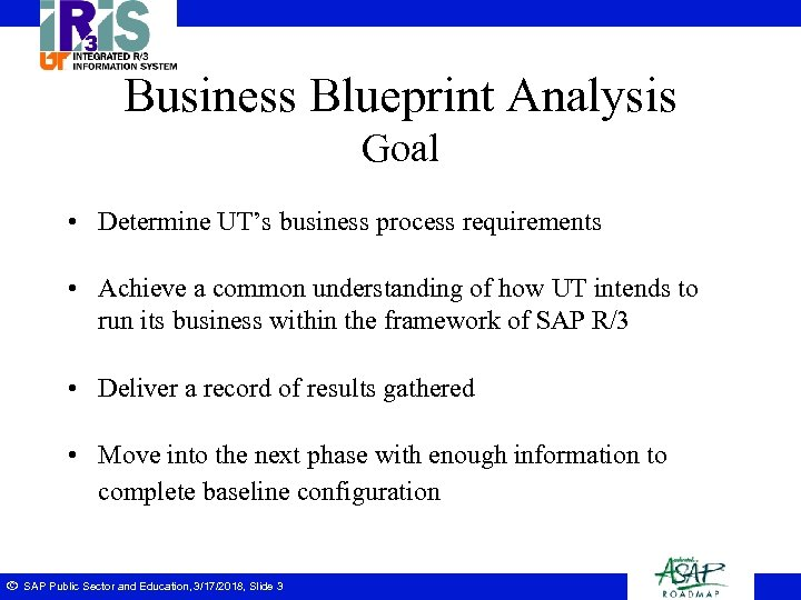 Business Blueprint Analysis Goal • Determine UT's business process requirements • Achieve a common