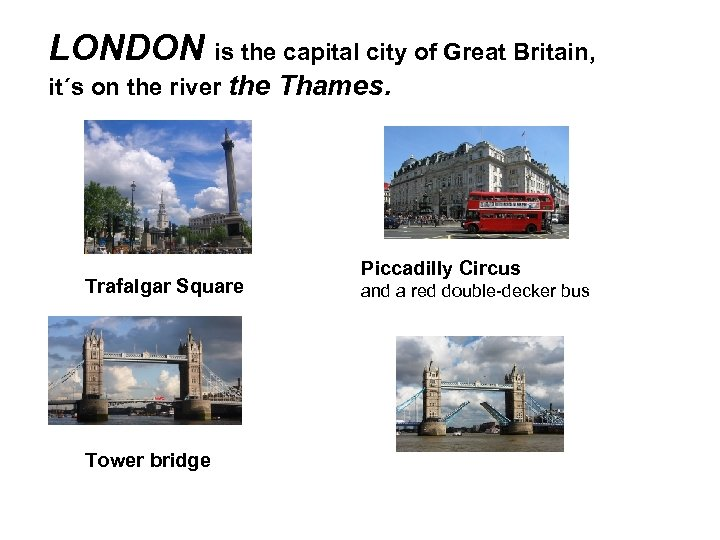 LONDON is the capital city of Great Britain, it´s on the river the Thames.