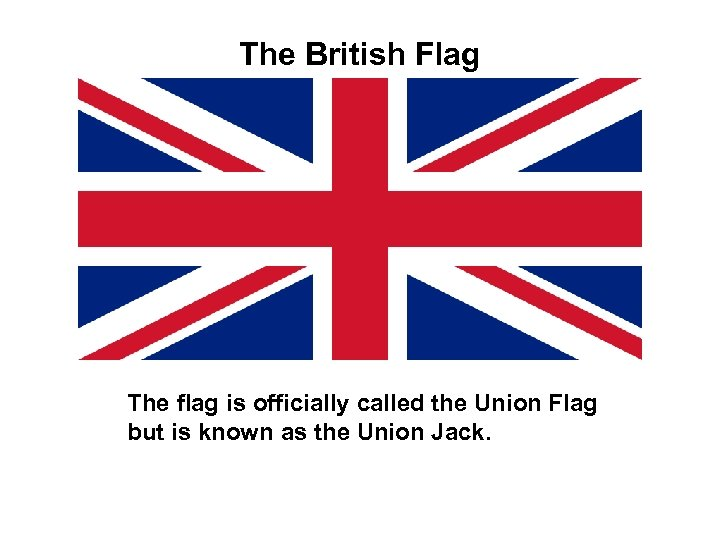 The British Flag The flag is officially called the Union Flag but is known