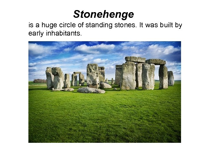 Stonehenge is a huge circle of standing stones. It was built by early inhabitants.