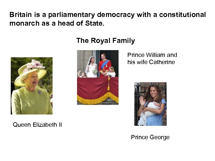 Britain is a parliamentary democracy with a constitutional monarch as a head of State.