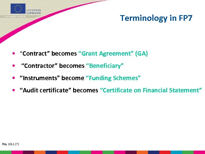 "Terminology in FP 7 • ""Contract"" becomes ""Grant Agreement"" (GA) • ""Contractor"" becomes ""Beneficiary"""