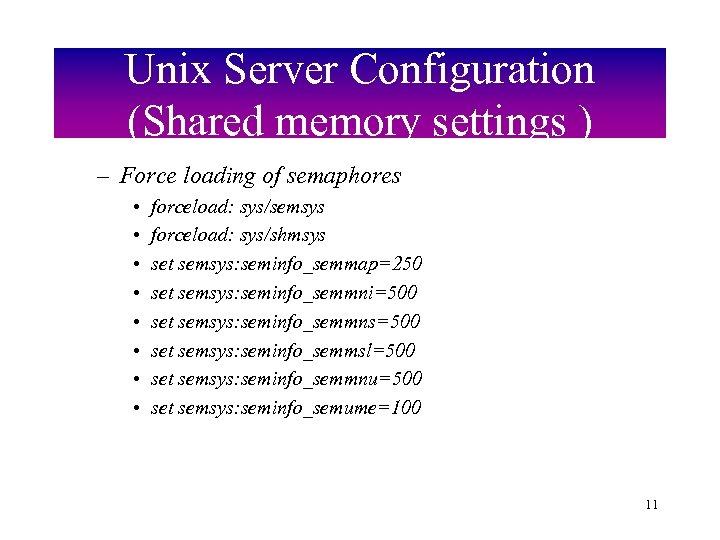 Unix Server Configuration (Shared memory settings ) – Force loading of semaphores • •