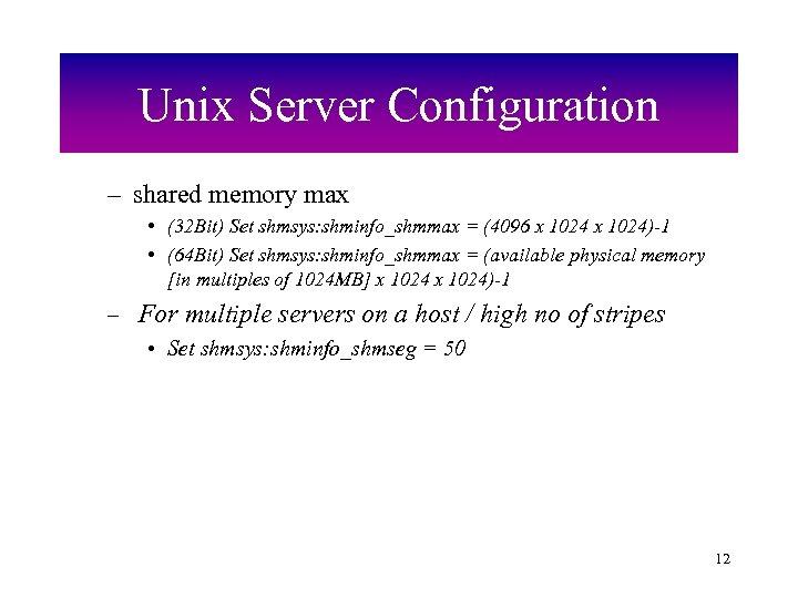 Unix Server Configuration – shared memory max • (32 Bit) Set shmsys: shminfo_shmmax =