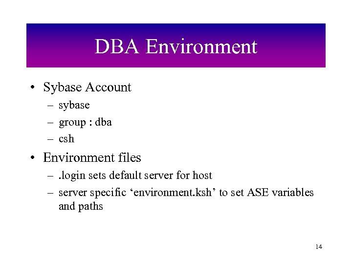DBA Environment • Sybase Account – sybase – group : dba – csh •