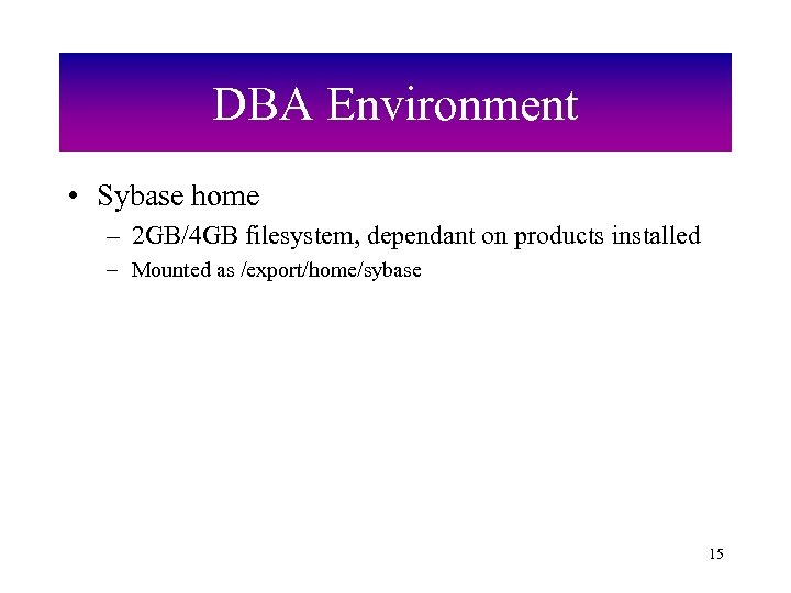 DBA Environment • Sybase home – 2 GB/4 GB filesystem, dependant on products installed