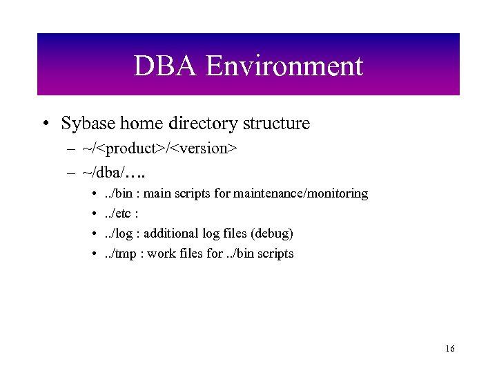 DBA Environment • Sybase home directory structure – ~/<product>/<version> – ~/dba/…. • • .